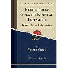 Etude Sur Le Grec Du Nouveau Testament: Le Verbe: Syntaxe Des Propositions (Classic Reprint)
