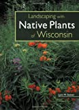 Landscaping with Native Plants of Wisconsin, Lynn M. Steiner, 0760329699