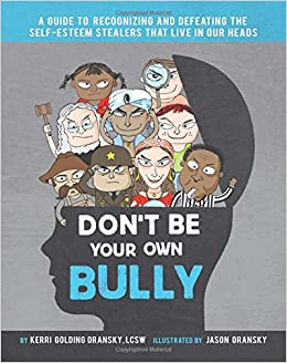 Dont be your own bully a guide to recognizing and defeating the dont be your own bully a guide to recognizing and defeating the self esteem stealers that live in our heads kerri golding oransky lcsw jason oransky sciox Choice Image