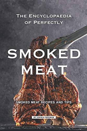 The Encyclopaedia of Perfectly Smoked Meat: Smoked Meat Recipes and Tips