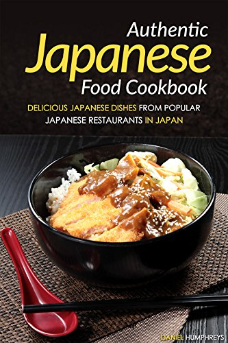 Authentic Japanese Food Cookbook: Delicious Japanese Dishes from Popular Japanese Restaurants in Japan by Daniel Humphreys