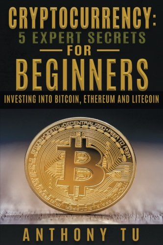 Cryptocurrency: 5 Expert Secrets For Beginners: Investing Into Bitcoin, Ethereum