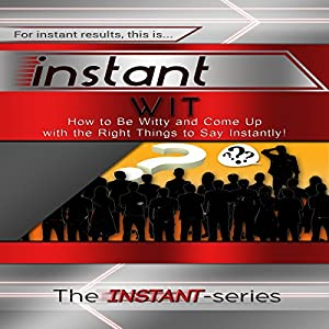 Instant Wit: How to Be Witty and Come Up with the Right Things to Say Instantly! Audiobook