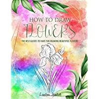 How to Draw Flowers: The Best Guide to Have Fun Drawing Beautiful Flowers