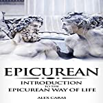 Epicurean: Introduction to the Epicurean Way of Life: Epicurean Philosophy Series, Book 1 | Alex Caras