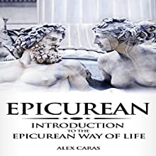 Epicurean: Introduction to the Epicurean Way of Life: Epicurean Philosophy Series, Book 1 Audiobook by Alex Caras Narrated by Colleen Crimmins