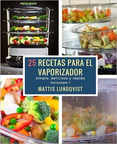 25 Recetas Para El Vaporizador: Simple, Delicioso Y Rápido: Volume 1 por Mattis Lundqvist