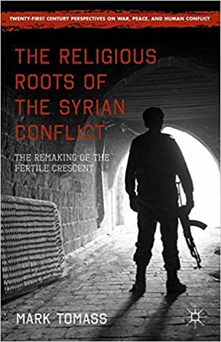 The Religious Roots of the Syrian Conflict: The Remaking of the Fertile Crescent (Twenty-first Century Perspectives on War, Peace, and Human Conflict)