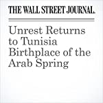 Unrest Returns to Tunisia Birthplace of the Arab Spring | Jared Malsin,Hassan Morajea