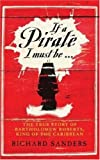 img - for If a Pirate I Must Be ...: The True Story of Bartholomew Roberts, King of the Caribbean book / textbook / text book