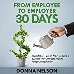 From Employee to Employer in 30 Days: Repeatable Tips on How to Build a Business That Attracts Profits Almost Immediately | Donna Nelson