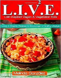 Live latin inspired vegan vegetarian eats local organic live latin inspired vegan vegetarian eats local organic recipes to encourage a healthy lifestyle melinda gonzalez 9781492335412 amazon forumfinder Images