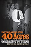 Integrating the 40 Acres: The Fifty-Year Struggle for Racial Equality at the University of Texas