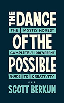 The Dance of the Possible: the mostly honest completely irreverent guide to creativity by [Berkun, Scott]