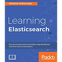 Learning Elasticsearch: Structured and unstructured data using distributed real-time search and analytics