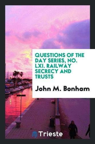 Questions of the Day Series, No. LXI. Railway Secrecy and (Lxi Series)
