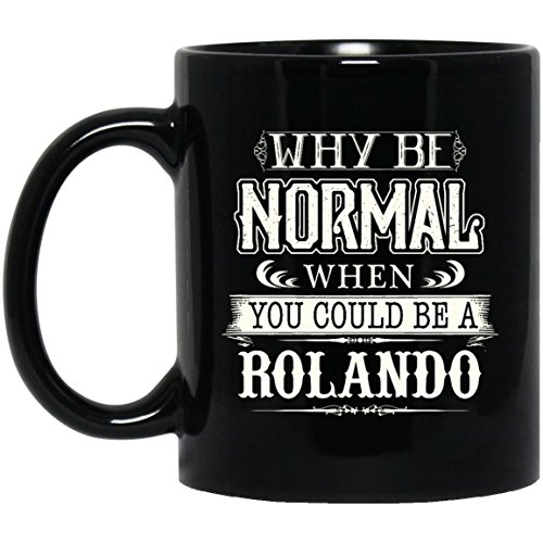 Best Sarcastic name gifts mug For adult- When You Could Be ROLANDO - Awesome coffee, tea mug ForGreat grandpa, Dad, Mom- On weding aniversary, Black 11oz heat resistant coffee - London Co Tiffany And