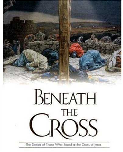Beneath The Cross: The Stories Of Those Who Stood At The Cross Of Jesus PDF
