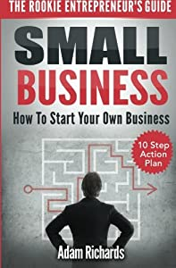 Small Business: The Rookie Entrepreneur's Guide: How To Start Your Own Business - 10 Step Action Plan by CreateSpace Independent Publishing Platform