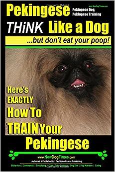 Book Pekingese,Pekingese Dog, Pekingese Training : Think Like a Dog ~ But Don't Eat Your Poop! : Breed Expert Pekingese Training :: Here's EXACTLY How To TRAIN Your Pekingese (Volume 1)