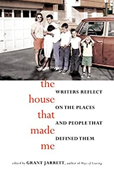 The House That Made Me: Writers Reflect on the Places and People that Defined Them by [Jarrett, Grant]