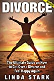 Divorce: The Ultimate Guide on How to Get Over a Divorce and Feel Happy Again (Divorce, Divorce Recovery, Divorce Advice, Breakup, Marriage Advice, Relationship Advice, Divorce Remedy)