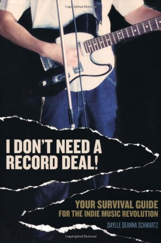 I Don't Need a Record Deal!: Your Survival Guide for the Indie Music Revolution