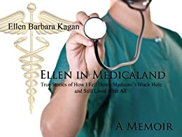 Ellen in Medicaland: True Stories of How I Fell Down Medicine's Black Hole and Still Lived After All by [Kagan, Ellen]