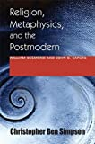 Religion, Metaphysics, and the Postmodern: William Desmond and John D. Caputo (Indiana Series in the Philosophy of Religion)
