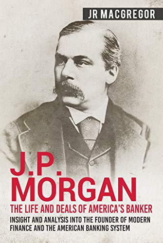 JP Morgan - The Life and Deals of America's Banker: Insight and Analysis  into the Founder of Modern Finance and the American Banking System  (Business