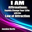 I AM Affirmations: Rapidly Change Your Life with the Law of Attraction Audiobook by Jasmine Harris Narrated by Michael Griffith