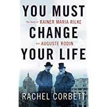 You Must Change Your Life: The Story of Rainer Maria Rilke and Auguste Rodin