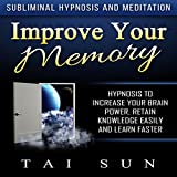 Improve Your Memory: Hypnosis to Increase Your Brain Power, Retain Knowledge Easily and Learn Faster via Subliminal Hypnosis and Meditation