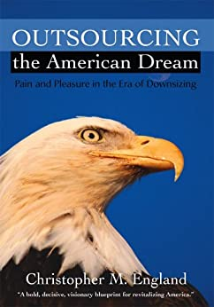 Outsourcing the American Dream:Pain and Pleasure in the Era of Downsizing by [Christopher England]