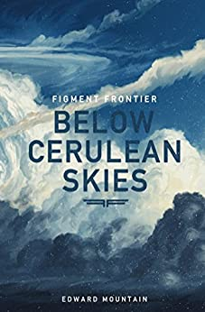 Below Cerulean Skies: A Story of Hope (Figment Frontier) by [Mountain, Edward]
