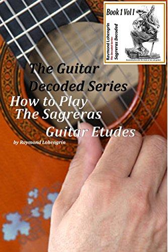 How to Play Sagreras Guitar Lessons Book I: Julio Sagreras Decoded Book I Vol I (Sagreras Decoded Vol I)