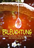 Erleuchtung: The real is illusion - the illusion is real oder Ausbruch aus der Matrix