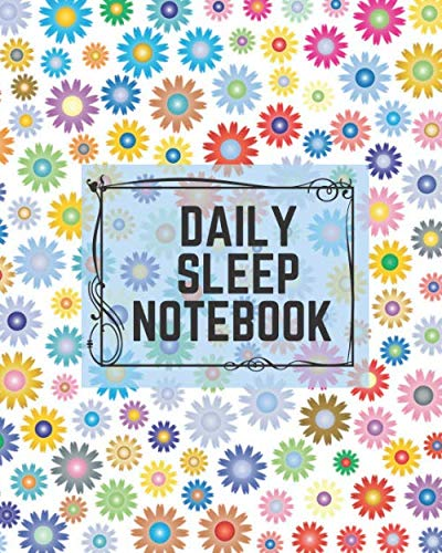 """Daily Sleep Notebook: Sleep Log & Insomnia Activity Tracker Book Journal Diary, Logbook to Monitor, Track and Record Sleeping Hours, Pattern & Habit. ... 8""""x10"""" with 120 pages. (Sleep Log Books)"""