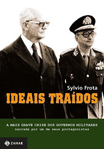 Ideais Traídos: A mais grave crise dos governos militares narrada por um de seus protagonistas