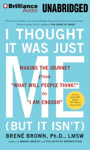 By Brene Brown Ph.D. L.M.S.W. I Thought It Was Just Me (but it isn't): Making the Journey from