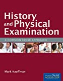 History And Physical Examination: A Common Sense Approach, Mark Kauffman, 1449660266
