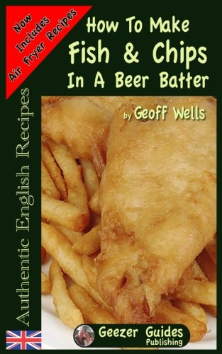 How To Make Fish & Chips In A Beer Batter (Authentic English Recipes) (Volume 1) by Geoff Wells