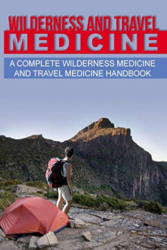 Wilderness and Travel Medicine: A Complete Wilderness Medicine and Travel Medicine Handbook (Escape, Evasion, and Surviv