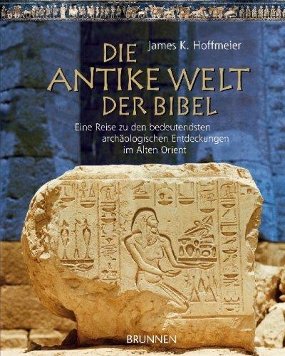 Die antike Welt der Bibel: Eine Reise zu den bedeutendsten archäologischen Entdeckungen im Alten Orient by James K Hoffmeier (2009-02-04)