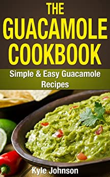The Guacamole Cookbook: Simple and Easy Guacamole Recipes by [Johnson, Kyle]