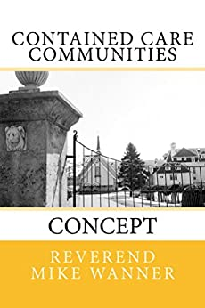 Contained Care Communities: Concept by [Wanner, Reverend Mike]