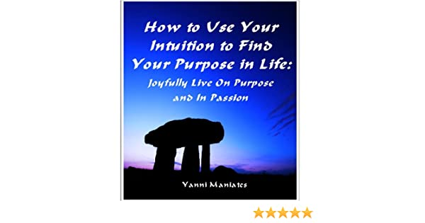 How To Use Your Intuition To Find Your Purpose In Life: Joyfully Live On Purpose and In Passion