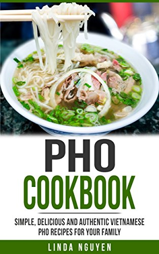 Pho Cookbook: Simple, delicious and authentic Vietnamese Pho recipes for your family