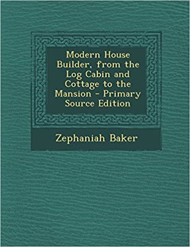 Book Modern House Builder, from the Log Cabin and Cottage to the Mansion - Primary Source Edition