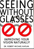 Seeing Without Glasses : Improving Your Vision Naturally, Kaplan, Robert M., 1885223021